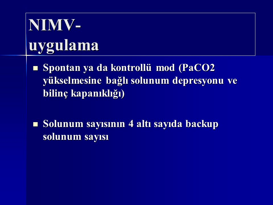 NIMV- uygulama Spontan ya da kontrollü mod (PaCO2 yükselmesine bağlı solunum depresyonu ve bilinç kapanıklığı) Spontan ya da kontrollü mod (PaCO2 yüks