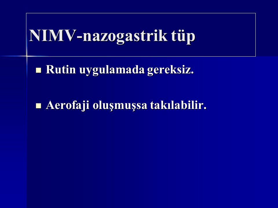 NIMV-nazogastrik tüp Rutin uygulamada gereksiz. Rutin uygulamada gereksiz. Aerofaji oluşmuşsa takılabilir. Aerofaji oluşmuşsa takılabilir.