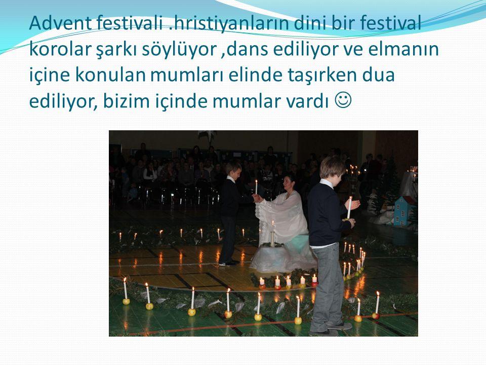 Advent festivali.hristiyanların dini bir festival korolar şarkı söylüyor,dans ediliyor ve elmanın içine konulan mumları elinde taşırken dua ediliyor, bizim içinde mumlar vardı