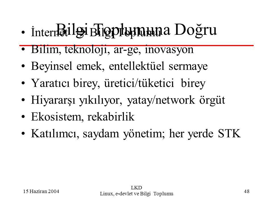 15 Haziran 2004 LKD Linux, e-devlet ve Bilgi Toplumu 48 Bilgi Toplumuna Doğru İnternet  Bilgi Toplumu Bilim, teknoloji, ar-ge, inovasyon Beyinsel emek, entellektüel sermaye Yaratıcı birey, üretici/tüketici birey Hiyararşı yıkılıyor, yatay/network örgüt Ekosistem, rekabirlik Katılımcı, saydam yönetim; her yerde STK
