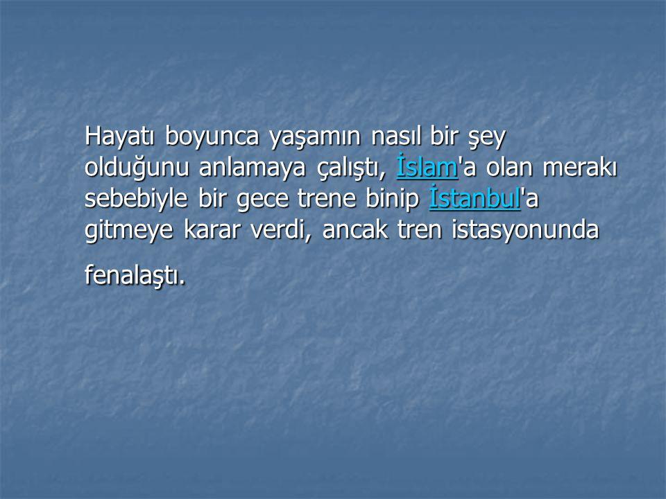 Hayatı boyunca yaşamın nasıl bir şey olduğunu anlamaya çalıştı, İslam'a olan merakı sebebiyle bir gece trene binip İstanbul'a gitmeye karar verdi, anc