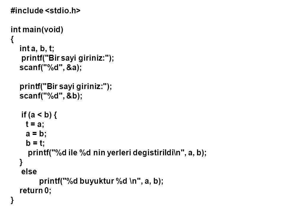 #include int main(void) { int a, b, t; printf( Bir sayi giriniz: ); scanf( %d , &a); printf( Bir sayi giriniz: ); scanf( %d , &b); if (a < b) { t = a; a = b; b = t; printf( %d ile %d nin yerleri degistirildi\n , a, b); } else printf( %d buyuktur %d \n , a, b); return 0; }