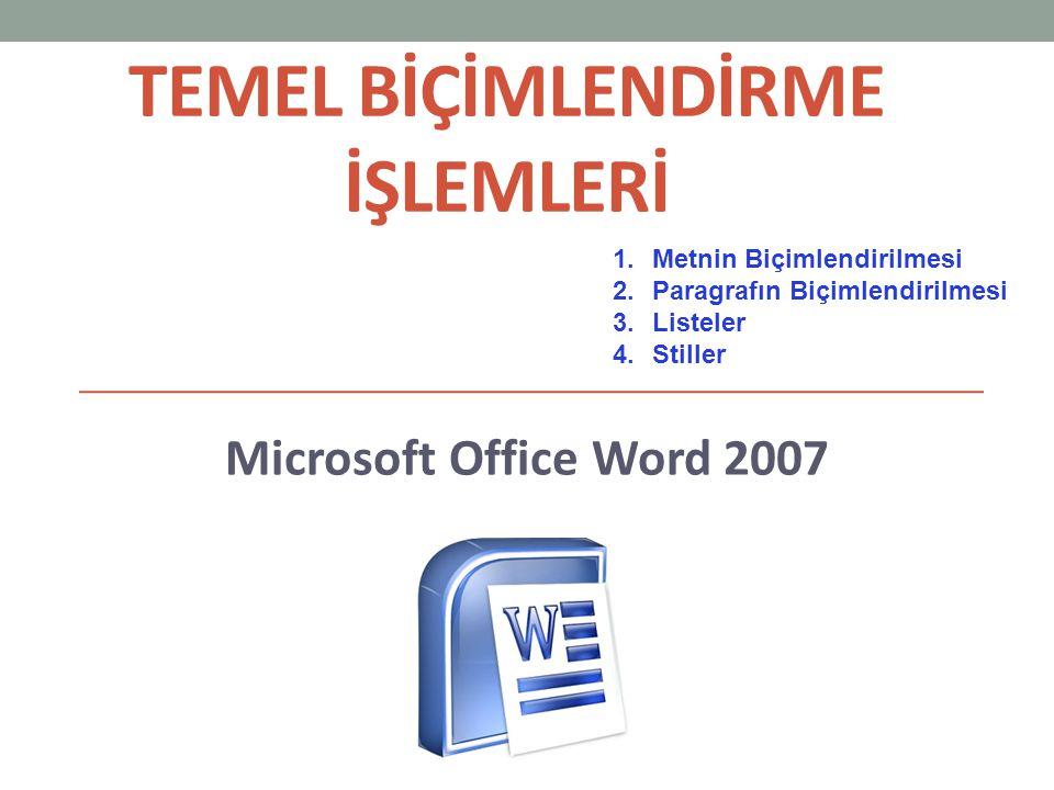 TEMEL BİÇİMLENDİRME İŞLEMLERİ Microsoft Office Word 2007 1.Metnin Biçimlendirilmesi 2.Paragrafın Biçimlendirilmesi 3.Listeler 4.Stiller