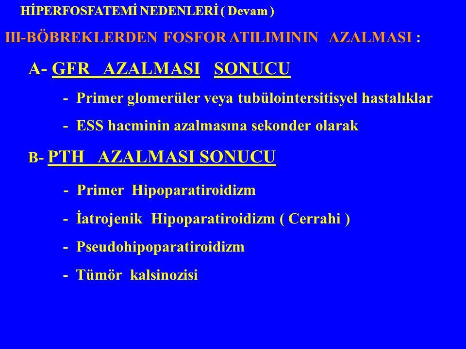 III-BÖBREKLERDEN FOSFOR ATILIMININ AZALMASI : A- GFR AZALMASI SONUCU - Primer glomerüler veya tubülointersitisyel hastalıklar - ESS hacminin azalmasın