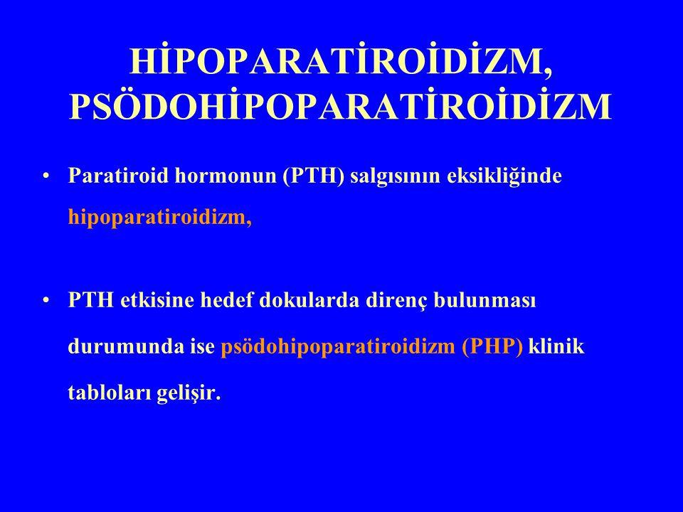 HİPOPARATİROİDİZM, PSÖDOHİPOPARATİROİDİZM Paratiroid hormonun (PTH) salgısının eksikliğinde hipoparatiroidizm, PTH etkisine hedef dokularda direnç bul
