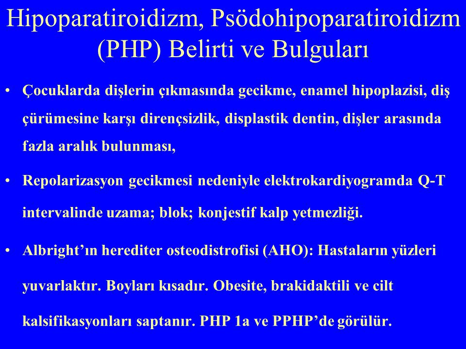 Hipoparatiroidizm, Psödohipoparatiroidizm (PHP) Belirti ve Bulguları Çocuklarda dişlerin çıkmasında gecikme, enamel hipoplazisi, diş çürümesine karşı