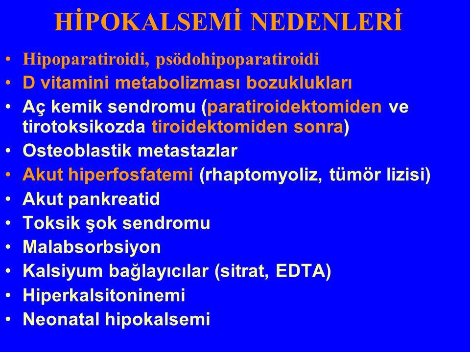 HİPOKALSEMİ NEDENLERİ Hipoparatiroidi, psödohipoparatiroidi D vitamini metabolizması bozuklukları Aç kemik sendromu (paratiroidektomiden ve tirotoksik