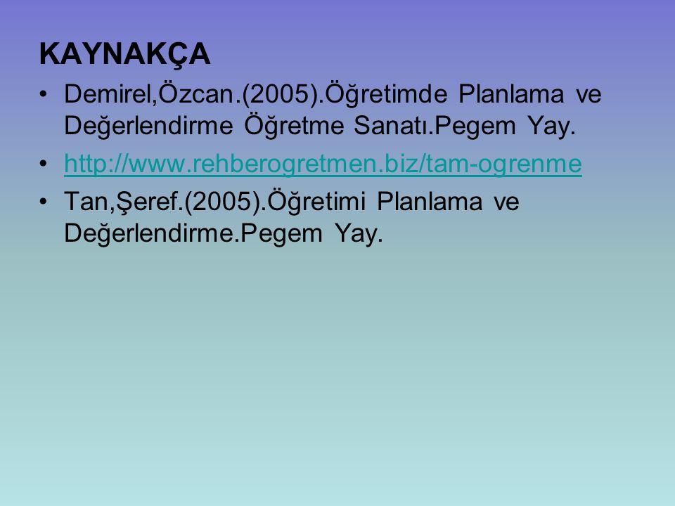 KAYNAKÇA Demirel,Özcan.(2005).Öğretimde Planlama ve Değerlendirme Öğretme Sanatı.Pegem Yay. http://www.rehberogretmen.biz/tam-ogrenme Tan,Şeref.(2005)