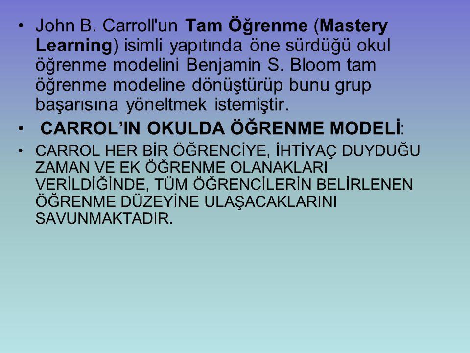 John B. Carroll'un Tam Öğrenme (Mastery Learning) isimli yapıtında öne sürdüğü okul öğrenme modelini Benjamin S. Bloom tam öğrenme modeline dönüştürüp