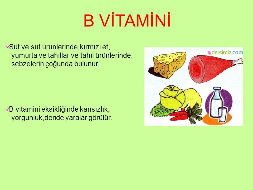 B VİTAMİNİ Süt ve süt ürünlerinde,kırmızı et, yumurta ve tahıllar ve tahıl ürünlerinde, sebzelerin çoğunda bulunur. B vitamini eksikliğinde kansızlık,