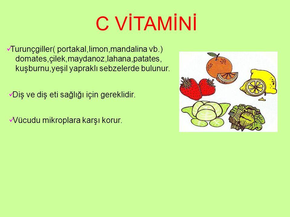 C VİTAMİNİ Turunçgiller( portakal,limon,mandalina vb.) domates,çilek,maydanoz,lahana,patates, kuşburnu,yeşil yapraklı sebzelerde bulunur. Diş ve diş e