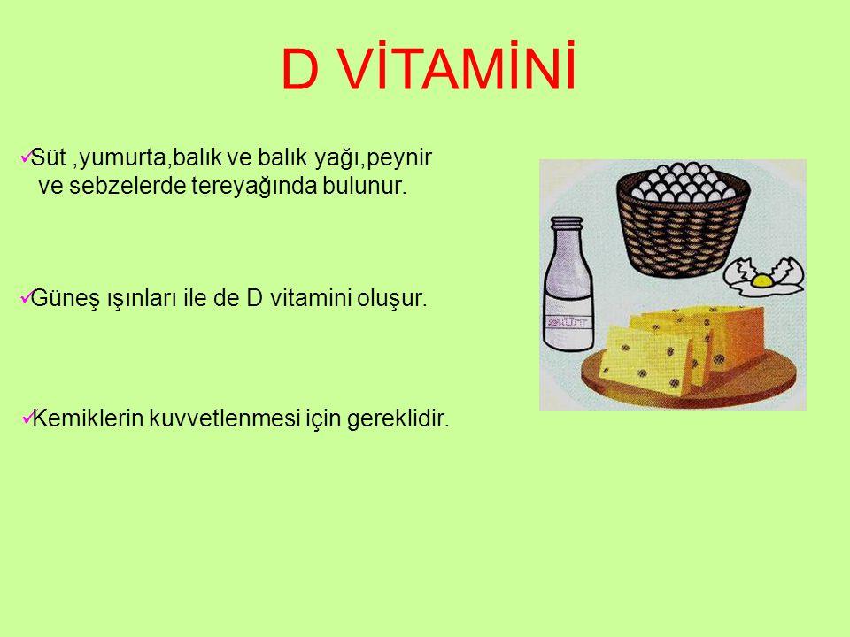 D VİTAMİNİ Süt,yumurta,balık ve balık yağı,peynir ve sebzelerde tereyağında bulunur. Güneş ışınları ile de D vitamini oluşur. Kemiklerin kuvvetlenmesi