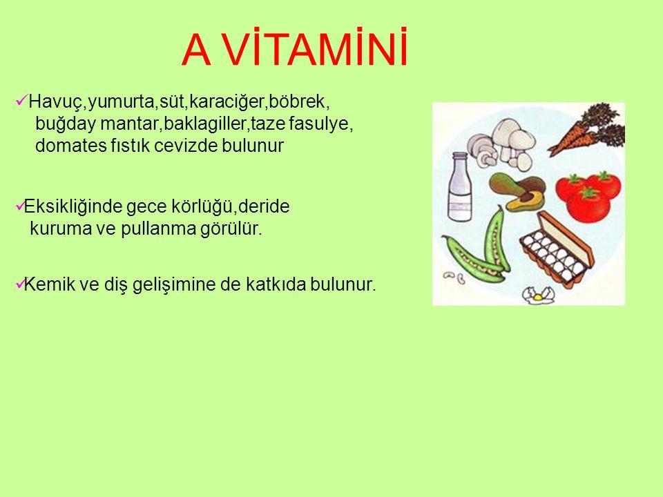 A VİTAMİNİ Havuç,yumurta,süt,karaciğer,böbrek, buğday mantar,baklagiller,taze fasulye, domates fıstık cevizde bulunur Eksikliğinde gece körlüğü,deride