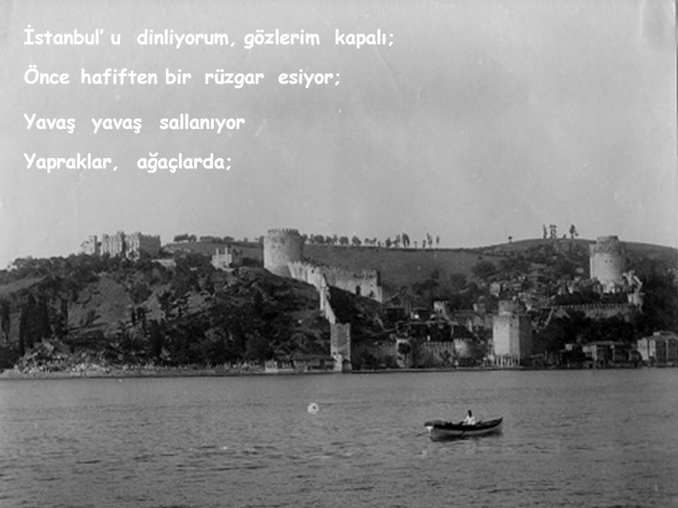 İstanbul' udinliyorum,gözlerimkapalı; Öncehafiftenbirrüzgaresiyor; Yavaşyavaşsallanıyor Yapraklar,ağaçlarda;