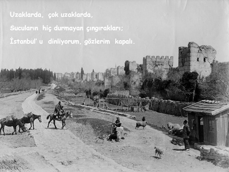 Uzaklarda,çok uzaklarda, Sucularınhiçdurmayançıngırakları; İstanbul' udinliyorum,gözlerimkapalı.