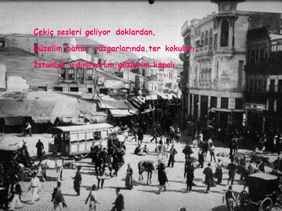 İstanbul' udinliyorum,gözlerimkapalı; Başındaeskialemlerinsarhoşluğu, Loşkayıkhaneleriylebiryalı.