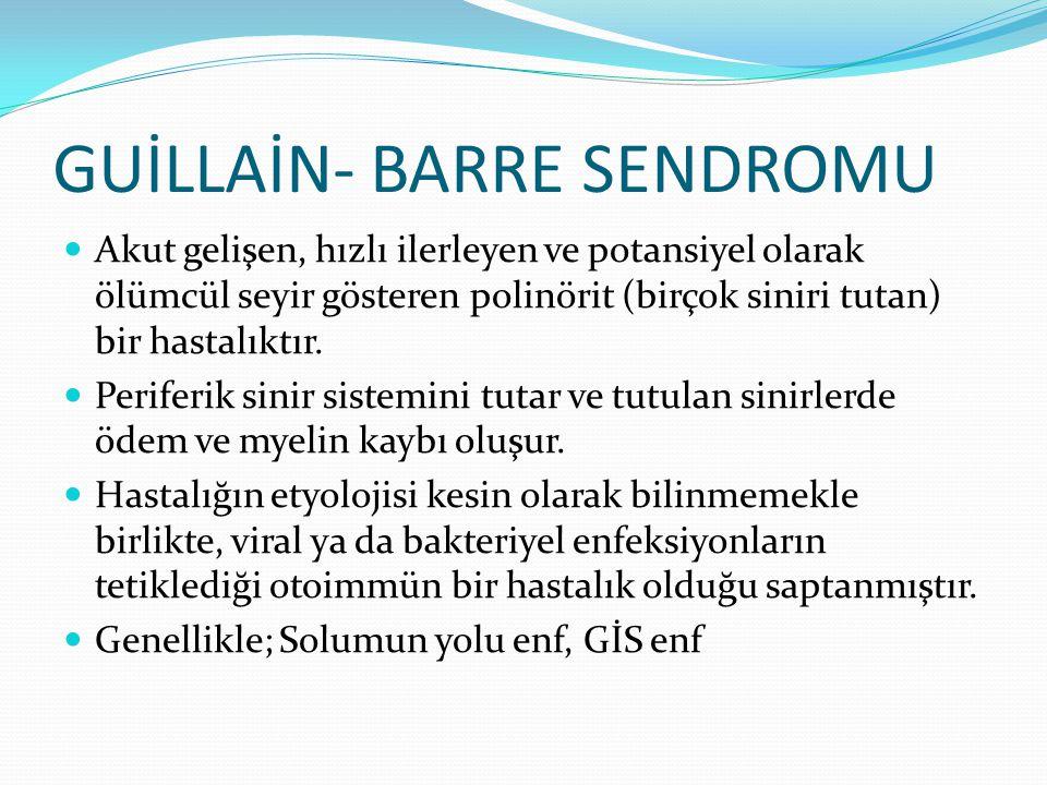 GUİLLAİN- BARRE SENDROMU Akut gelişen, hızlı ilerleyen ve potansiyel olarak ölümcül seyir gösteren polinörit (birçok siniri tutan) bir hastalıktır. Pe