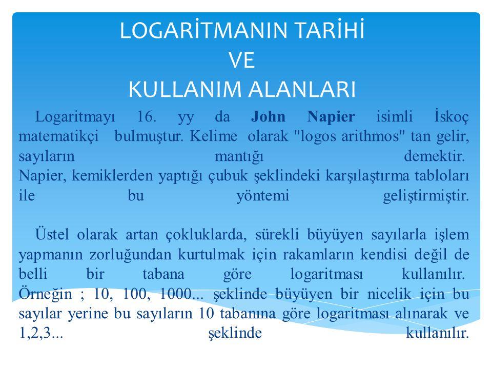 LOGARİTMANIN TARİHİ VE KULLANIM ALANLARI Logaritmayı 16. yy da John Napier isimli İskoç matematikçi bulmuştur. Kelime olarak