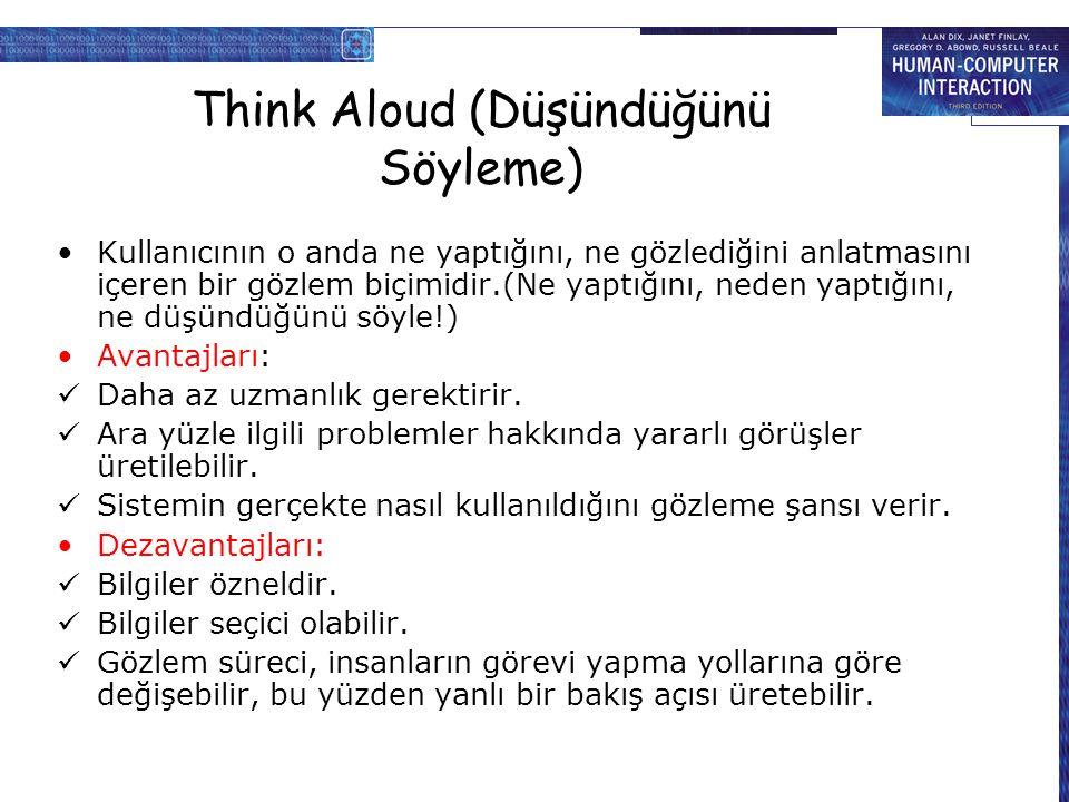 Think Aloud (Düşündüğünü Söyleme) Kullanıcının o anda ne yaptığını, ne gözlediğini anlatmasını içeren bir gözlem biçimidir.(Ne yaptığını, neden yaptığını, ne düşündüğünü söyle!) Avantajları: Daha az uzmanlık gerektirir.