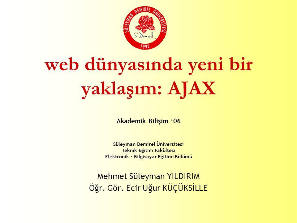 Süleyman Demirel Üniversitesi Teknik Eğitim Fakültesi Elektronik - Bilgisayar Eğitimi Bölümü web dünyasında yeni bir yaklaşım: AJAX Mehmet Süleyman YILDIRIM Öğr.