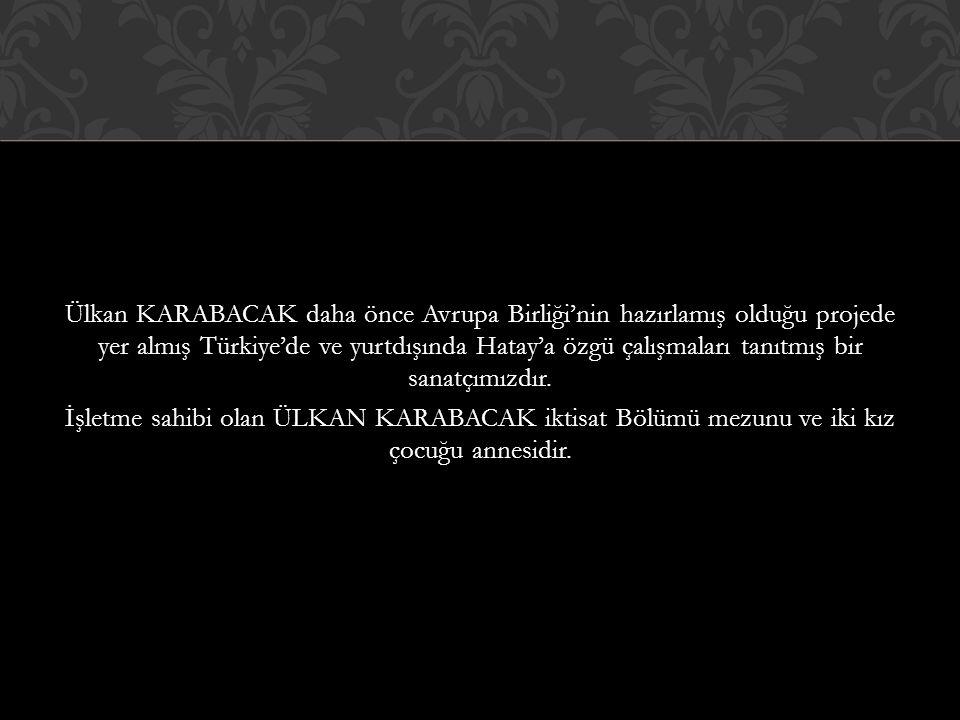 Ülkan KARABACAK daha önce Avrupa Birliği'nin hazırlamış olduğu projede yer almış Türkiye'de ve yurtdışında Hatay'a özgü çalışmaları tanıtmış bir sanatçımızdır.