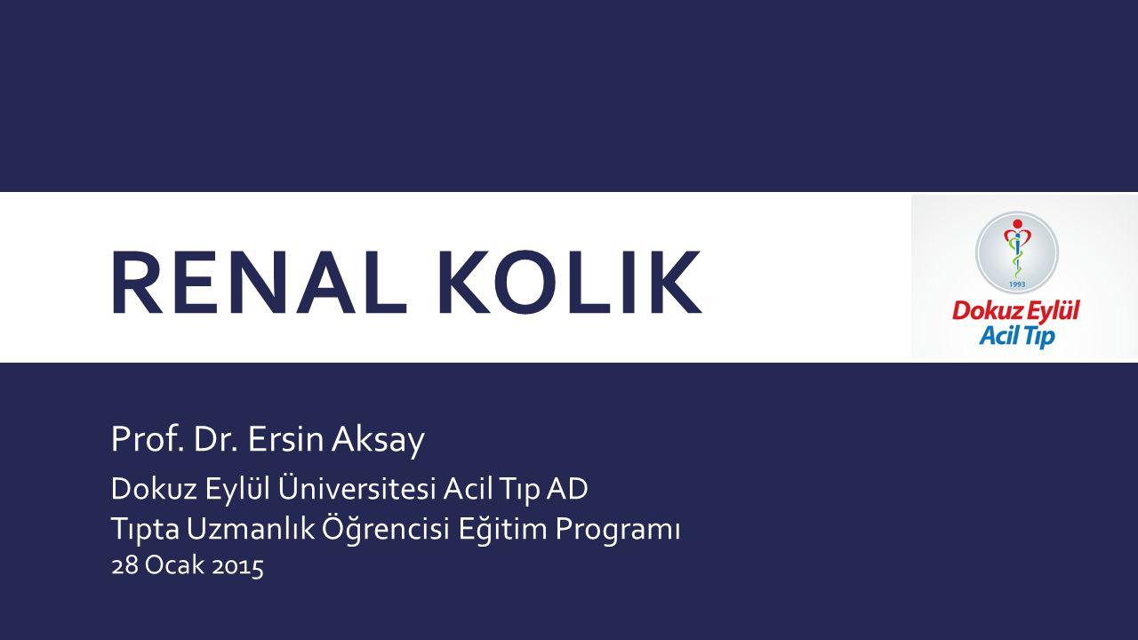 RENAL KOLIK Prof. Dr. Ersin Aksay Dokuz Eylül Üniversitesi Acil Tıp AD Tıpta Uzmanlık Öğrencisi Eğitim Programı 28 Ocak 2015