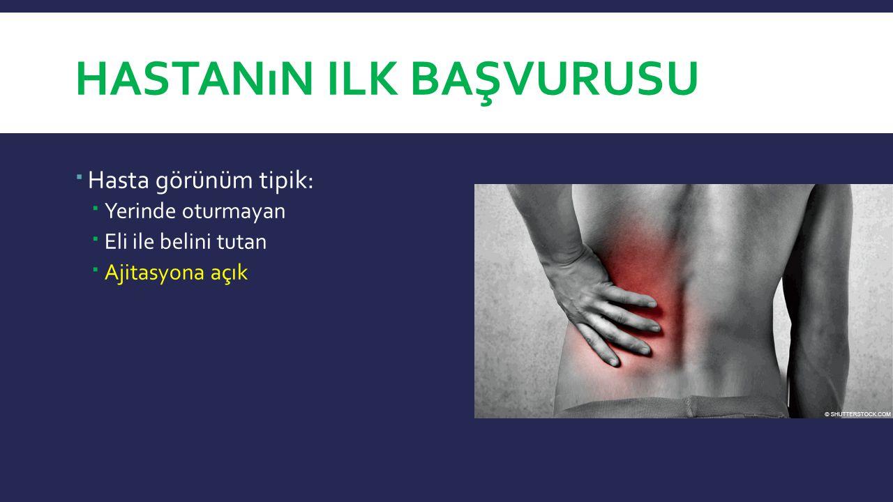 HASTANıN ILK BAŞVURUSU  Hasta görünüm tipik:  Yerinde oturmayan  Eli ile belini tutan  Ajitasyona açık