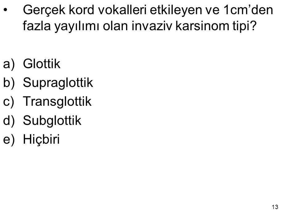 13 Gerçek kord vokalleri etkileyen ve 1cm'den fazla yayılımı olan invaziv karsinom tipi? a)Glottik b)Supraglottik c)Transglottik d)Subglottik e)Hiçbir