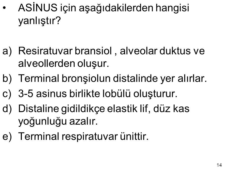 14 ASİNUS için aşağıdakilerden hangisi yanlıştır? a)Resiratuvar bransiol, alveolar duktus ve alveollerden oluşur. b)Terminal bronşiolun distalinde yer