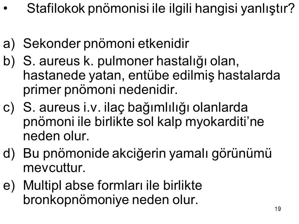 19 Stafilokok pnömonisi ile ilgili hangisi yanlıştır? a)Sekonder pnömoni etkenidir b)S. aureus k. pulmoner hastalığı olan, hastanede yatan, entübe edi