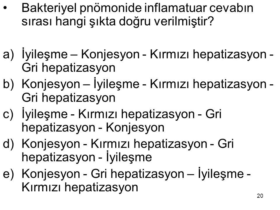 20 Bakteriyel pnömonide inflamatuar cevabın sırası hangi şıkta doğru verilmiştir? a)İyileşme – Konjesyon - Kırmızı hepatizasyon - Gri hepatizasyon b)K