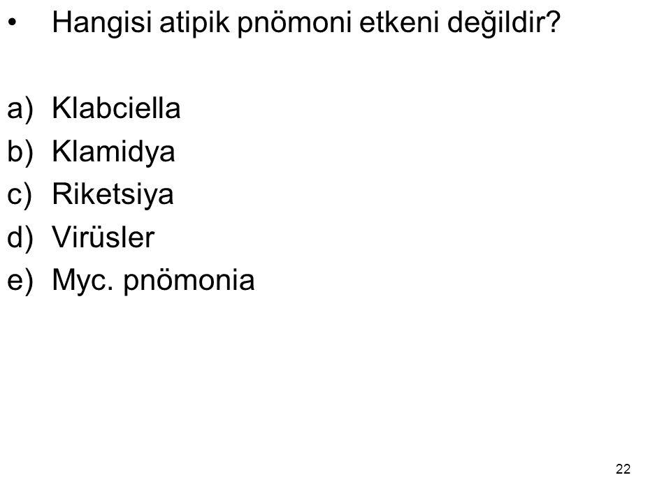 22 Hangisi atipik pnömoni etkeni değildir? a)Klabciella b)Klamidya c)Riketsiya d)Virüsler e)Myc. pnömonia