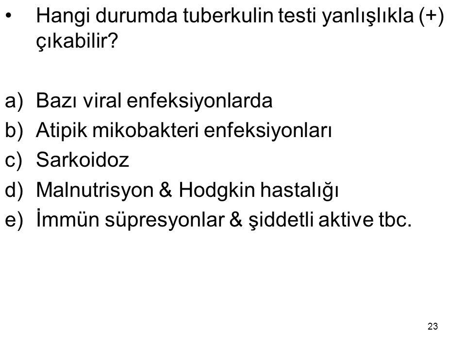 23 Hangi durumda tuberkulin testi yanlışlıkla (+) çıkabilir? a)Bazı viral enfeksiyonlarda b)Atipik mikobakteri enfeksiyonları c)Sarkoidoz d)Malnutrisy