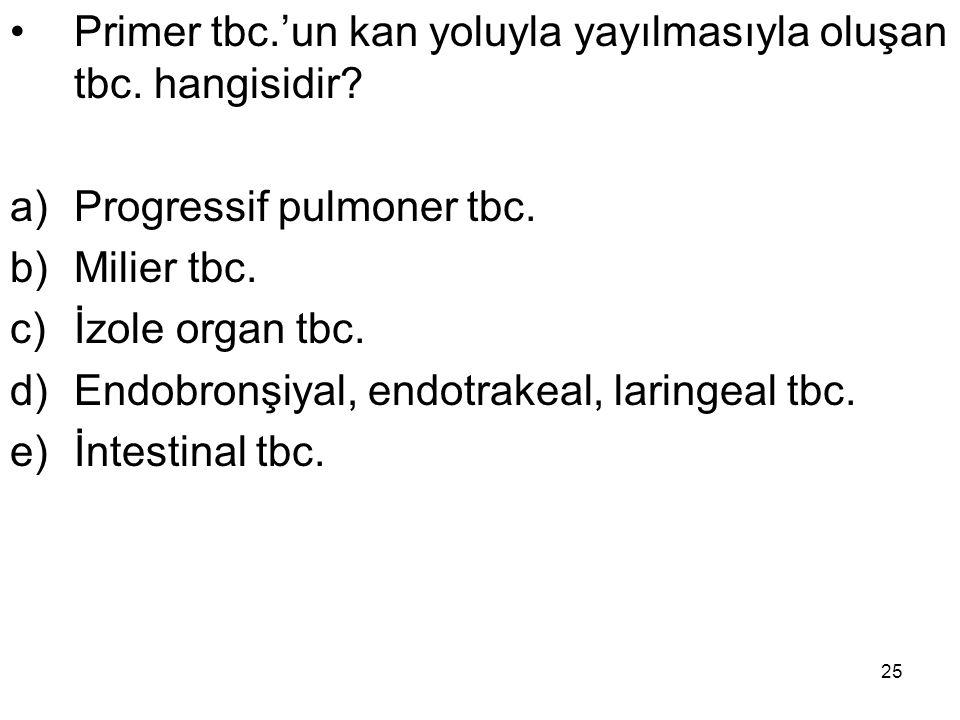 25 Primer tbc.'un kan yoluyla yayılmasıyla oluşan tbc. hangisidir? a)Progressif pulmoner tbc. b)Milier tbc. c)İzole organ tbc. d)Endobronşiyal, endotr