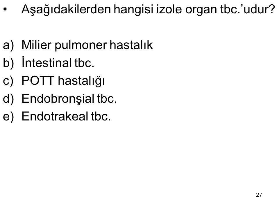 27 Aşağıdakilerden hangisi izole organ tbc.'udur? a)Milier pulmoner hastalık b)İntestinal tbc. c)POTT hastalığı d)Endobronşial tbc. e)Endotrakeal tbc.