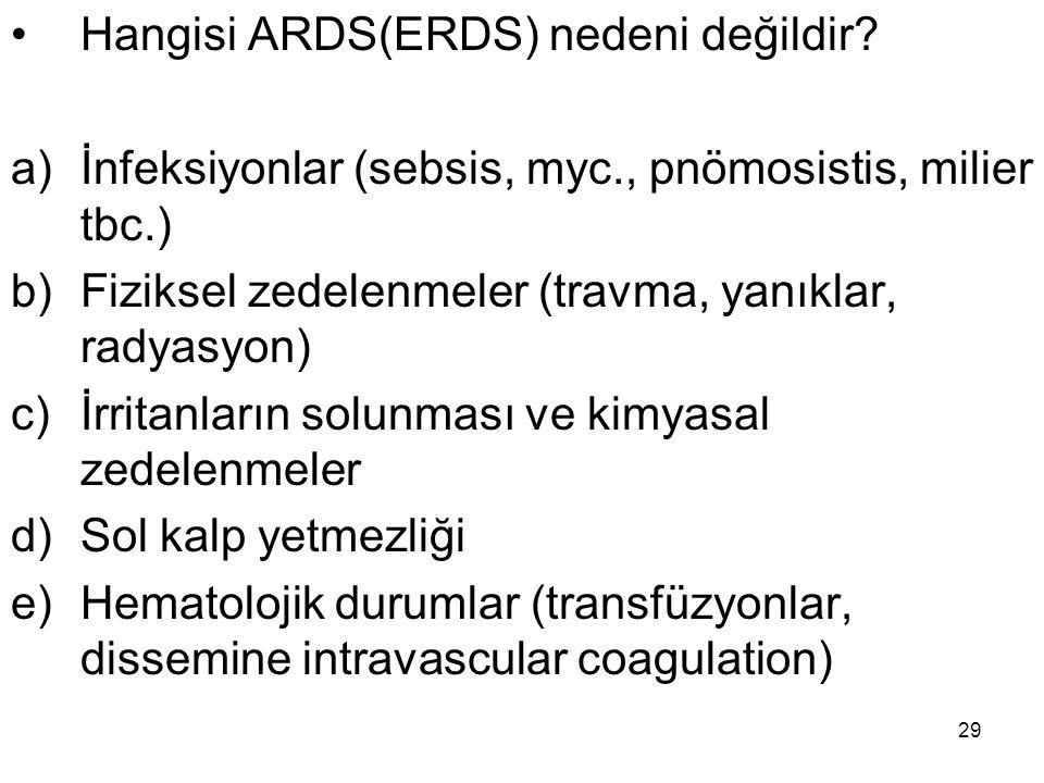 29 Hangisi ARDS(ERDS) nedeni değildir? a)İnfeksiyonlar (sebsis, myc., pnömosistis, milier tbc.) b)Fiziksel zedelenmeler (travma, yanıklar, radyasyon)