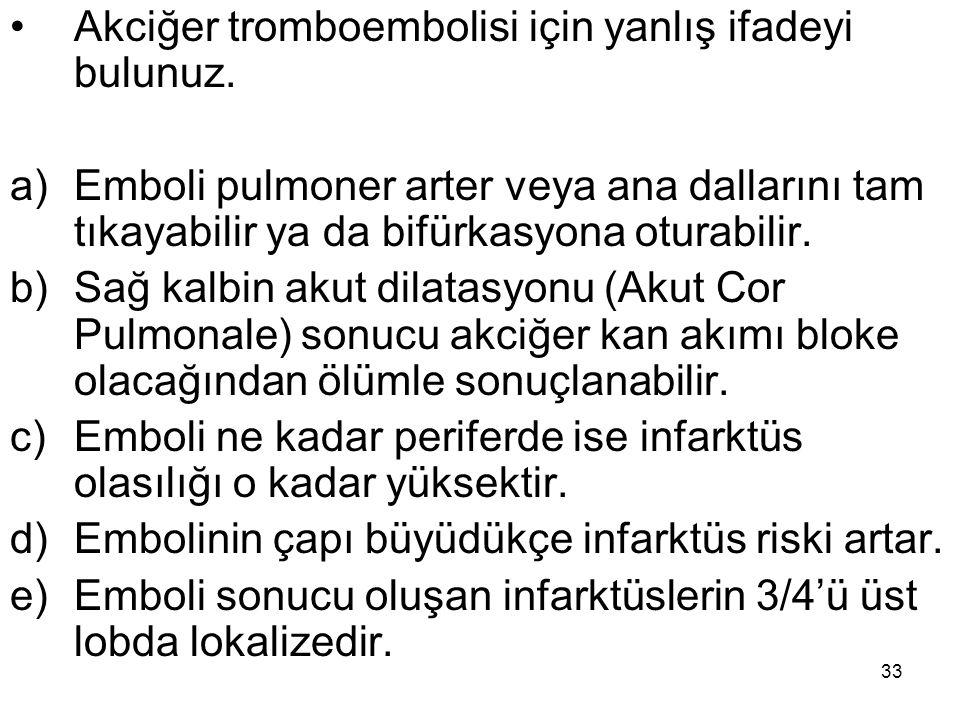 33 Akciğer tromboembolisi için yanlış ifadeyi bulunuz. a)Emboli pulmoner arter veya ana dallarını tam tıkayabilir ya da bifürkasyona oturabilir. b)Sağ