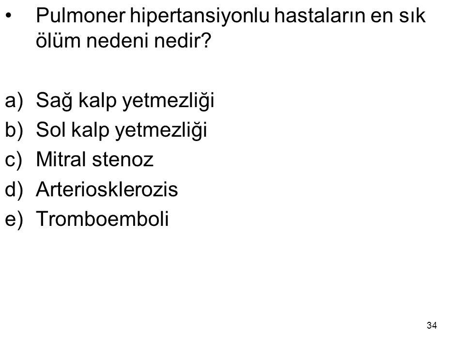 34 Pulmoner hipertansiyonlu hastaların en sık ölüm nedeni nedir? a)Sağ kalp yetmezliği b)Sol kalp yetmezliği c)Mitral stenoz d)Arteriosklerozis e)Trom