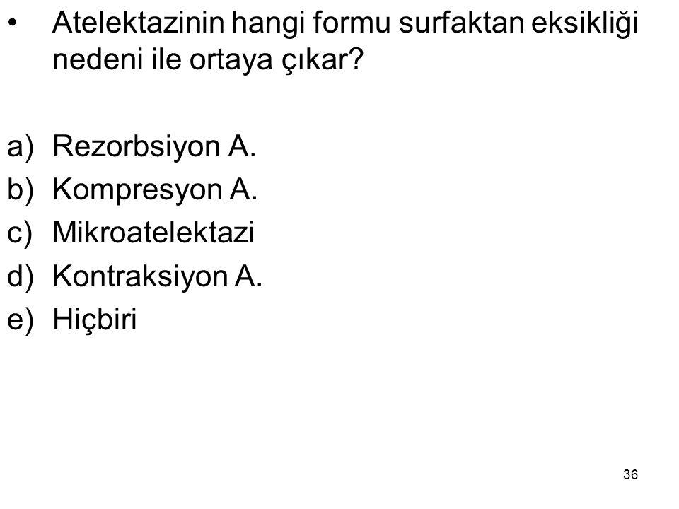 36 Atelektazinin hangi formu surfaktan eksikliği nedeni ile ortaya çıkar? a)Rezorbsiyon A. b)Kompresyon A. c)Mikroatelektazi d)Kontraksiyon A. e)Hiçbi