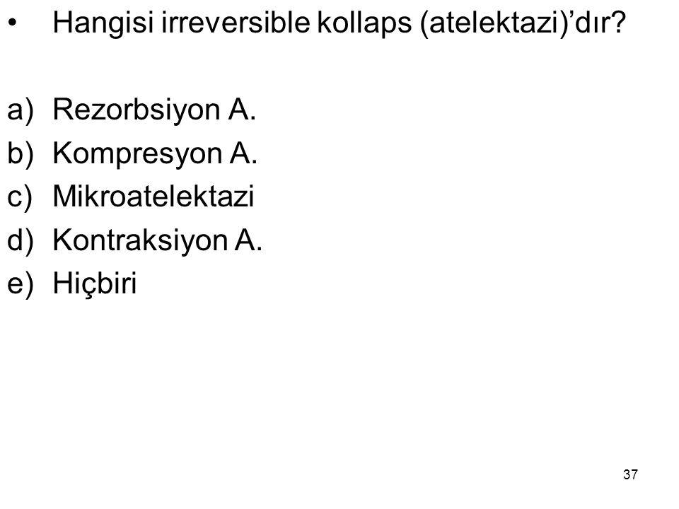 37 Hangisi irreversible kollaps (atelektazi)'dır? a)Rezorbsiyon A. b)Kompresyon A. c)Mikroatelektazi d)Kontraksiyon A. e)Hiçbiri