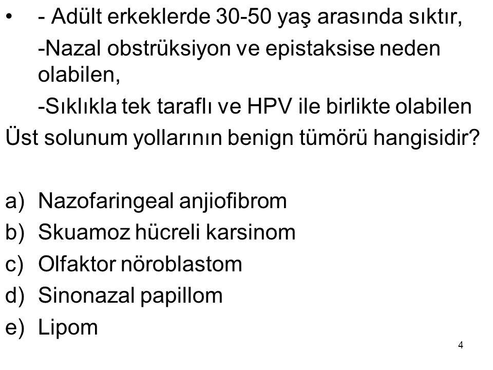 4 - Adült erkeklerde 30-50 yaş arasında sıktır, -Nazal obstrüksiyon ve epistaksise neden olabilen, -Sıklıkla tek taraflı ve HPV ile birlikte olabilen