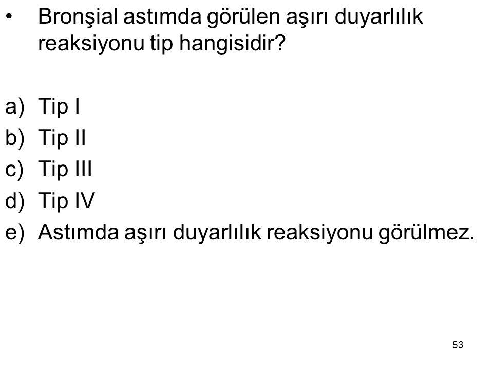 53 Bronşial astımda görülen aşırı duyarlılık reaksiyonu tip hangisidir? a)Tip I b)Tip II c)Tip III d)Tip IV e)Astımda aşırı duyarlılık reaksiyonu görü