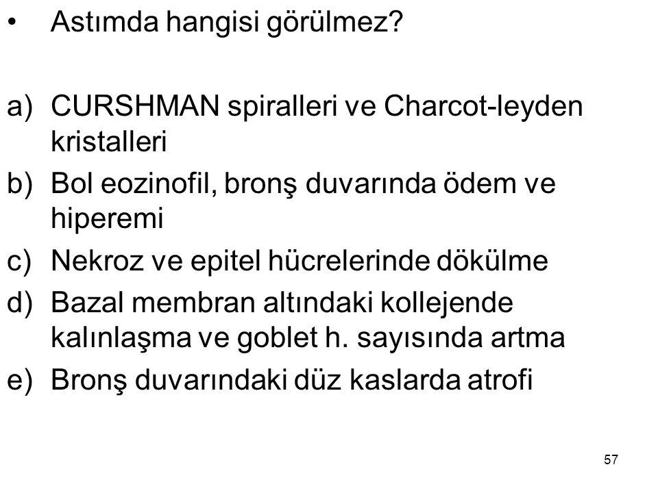 57 Astımda hangisi görülmez? a)CURSHMAN spiralleri ve Charcot-leyden kristalleri b)Bol eozinofil, bronş duvarında ödem ve hiperemi c)Nekroz ve epitel