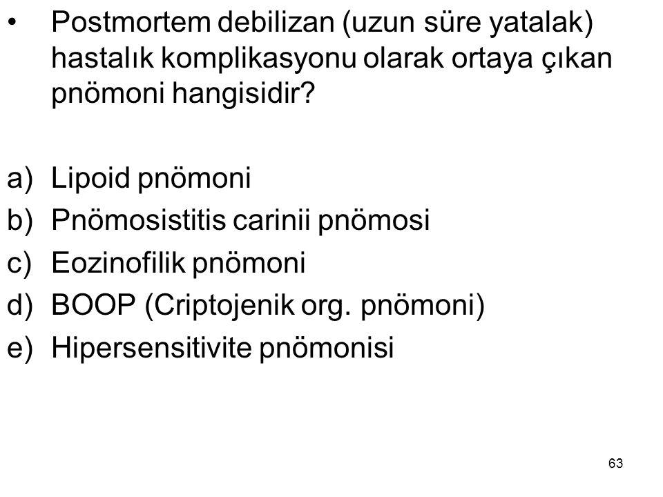 63 Postmortem debilizan (uzun süre yatalak) hastalık komplikasyonu olarak ortaya çıkan pnömoni hangisidir? a)Lipoid pnömoni b)Pnömosistitis carinii pn