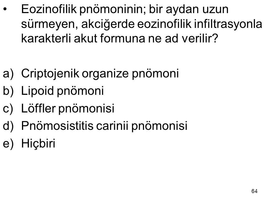 64 Eozinofilik pnömoninin; bir aydan uzun sürmeyen, akciğerde eozinofilik infiltrasyonla karakterli akut formuna ne ad verilir? a)Criptojenik organize