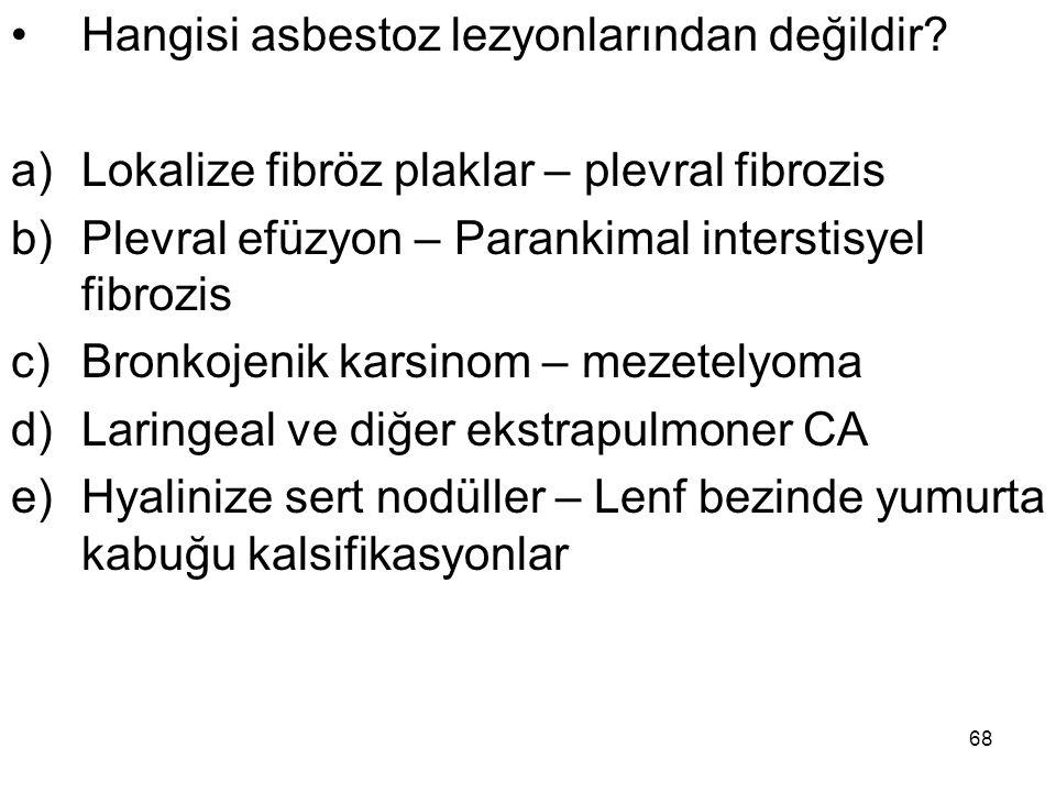68 Hangisi asbestoz lezyonlarından değildir? a)Lokalize fibröz plaklar – plevral fibrozis b)Plevral efüzyon – Parankimal interstisyel fibrozis c)Bronk