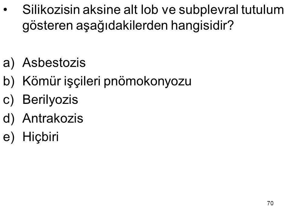 70 Silikozisin aksine alt lob ve subplevral tutulum gösteren aşağıdakilerden hangisidir? a)Asbestozis b)Kömür işçileri pnömokonyozu c)Berilyozis d)Ant