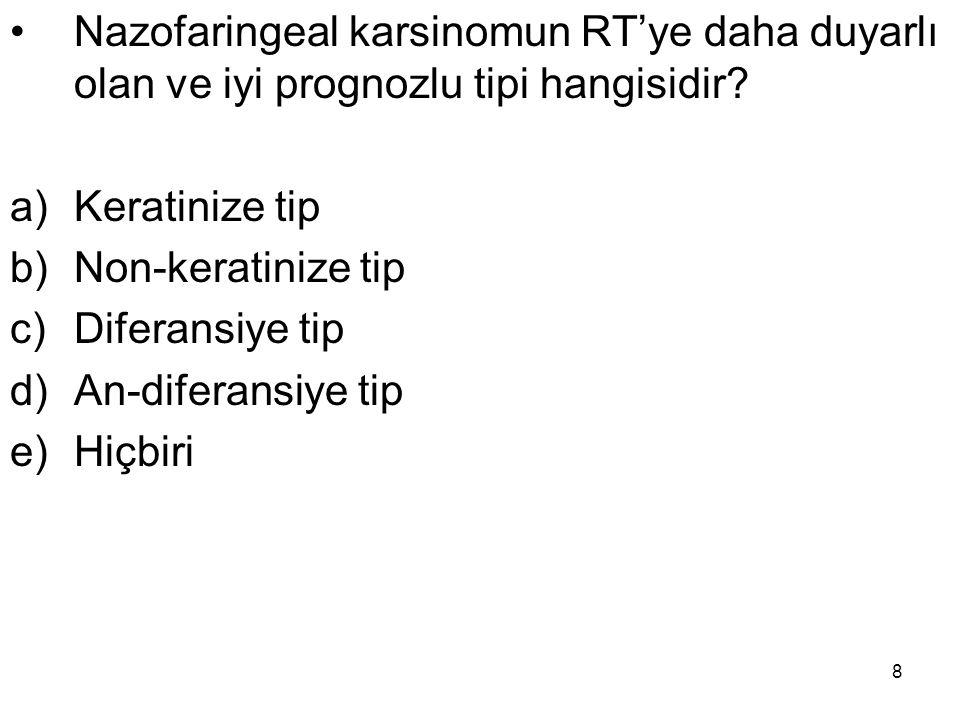 8 Nazofaringeal karsinomun RT'ye daha duyarlı olan ve iyi prognozlu tipi hangisidir? a)Keratinize tip b)Non-keratinize tip c)Diferansiye tip d)An-dife