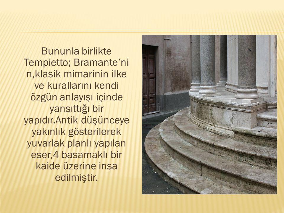 Bununla birlikte Tempietto; Bramante'ni n,klasik mimarinin ilke ve kurallarını kendi özgün anlayışı içinde yansıttığı bir yapıdır.Antik düşünceye yakı