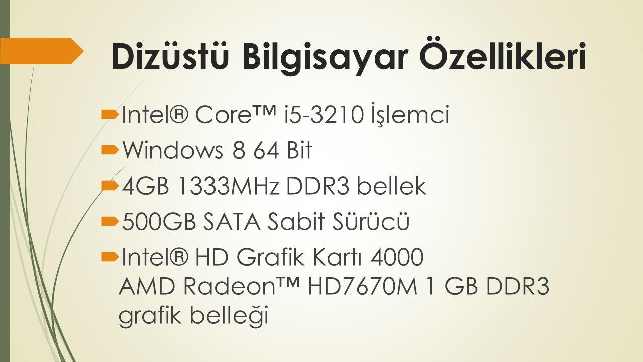 Dizüstü Bilgisayar Özellikleri  Intel® Core™ i5-3210 İşlemci  Windows 8 64 Bit  4GB 1333MHz DDR3 bellek  500GB SATA Sabit Sürücü  Intel® HD Grafik Kartı 4000 AMD Radeon™ HD7670M 1 GB DDR3 grafik belleği